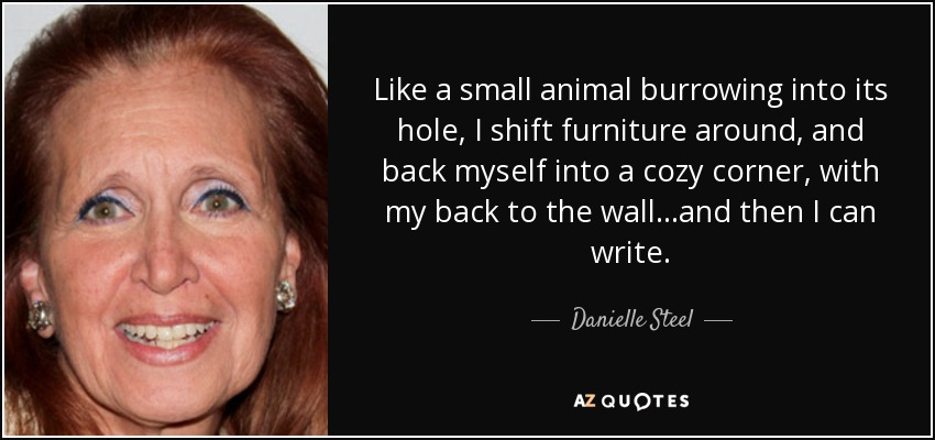 Like a small animal burrowing into its hole, I shift furniture around, and back myself into a cozy corner, with my back to the wall...and then I can write. - Danielle Steel