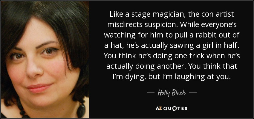 Like a stage magician, the con artist misdirects suspicion. While everyone's watching for him to pull a rabbit out of a hat, he's actually sawing a girl in half. You think he's doing one trick when he's actually doing another. You think that I'm dying, but I'm laughing at you. - Holly Black