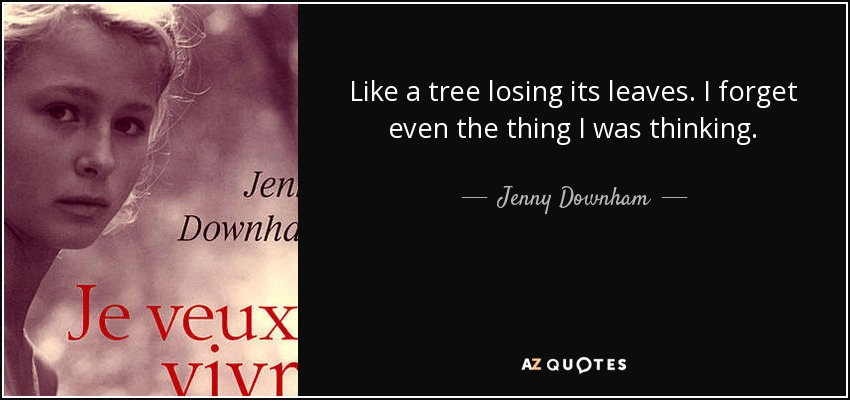 Like a tree losing its leaves. I forget even the thing I was thinking. - Jenny Downham