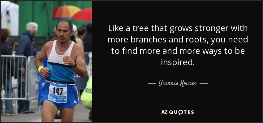 Like a tree that grows stronger with more branches and roots, you need to find more and more ways to be inspired. - Yiannis Kouros