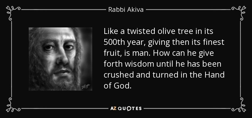 Like a twisted olive tree in its 500th year, giving then its finest fruit, is man. How can he give forth wisdom until he has been crushed and turned in the Hand of God. - Rabbi Akiva