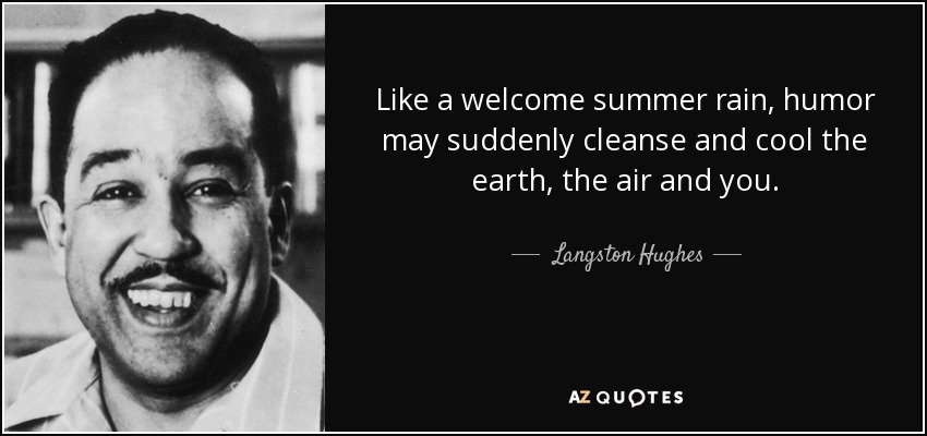 Like a welcome summer rain, humor may suddenly cleanse and cool the earth, the air and you. - Langston Hughes