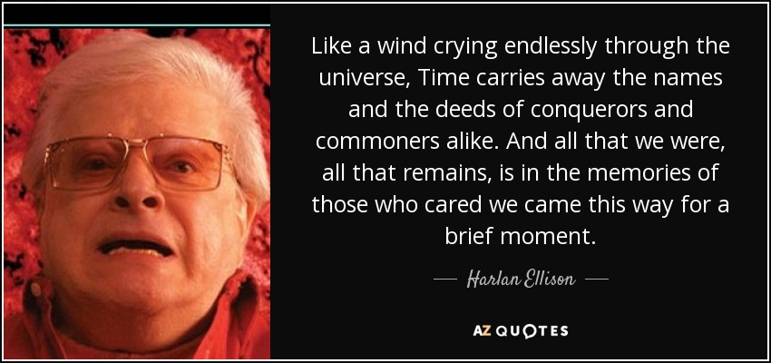 Like a wind crying endlessly through the universe, Time carries away the names and the deeds of conquerors and commoners alike. And all that we were, all that remains, is in the memories of those who cared we came this way for a brief moment. - Harlan Ellison