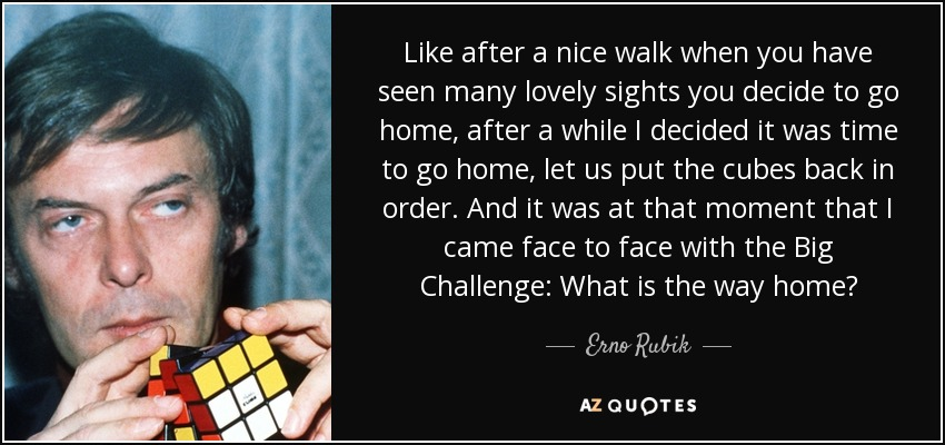 Like after a nice walk when you have seen many lovely sights you decide to go home, after a while I decided it was time to go home, let us put the cubes back in order. And it was at that moment that I came face to face with the Big Challenge: What is the way home? - Erno Rubik