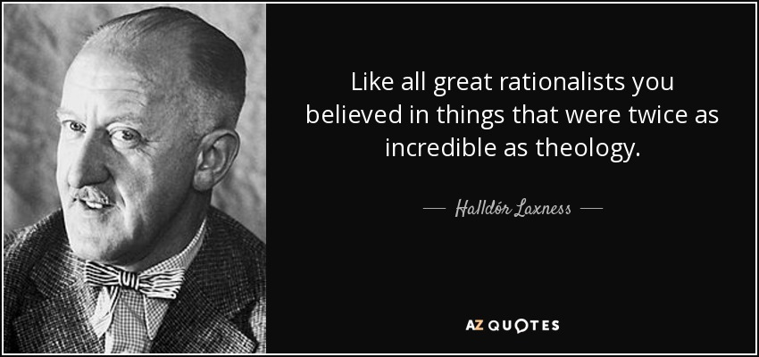 Like all great rationalists you believed in things that were twice as incredible as theology. - Halldór Laxness