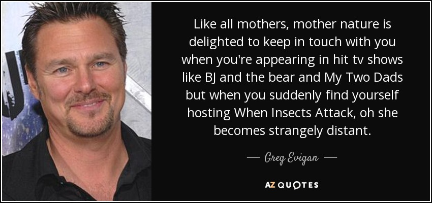 Like all mothers, mother nature is delighted to keep in touch with you when you're appearing in hit tv shows like BJ and the bear and My Two Dads but when you suddenly find yourself hosting When Insects Attack, oh she becomes strangely distant. - Greg Evigan