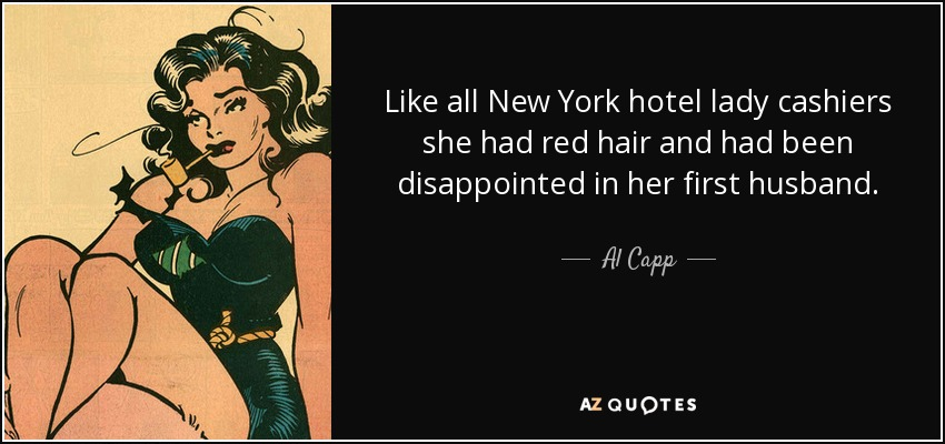 Like all New York hotel lady cashiers she had red hair and had been disappointed in her first husband. - Al Capp