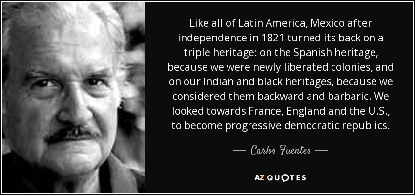 Like all of Latin America, Mexico after independence in 1821 turned its back on a triple heritage: on the Spanish heritage, because we were newly liberated colonies, and on our Indian and black heritages, because we considered them backward and barbaric. We looked towards France, England and the U.S., to become progressive democratic republics. - Carlos Fuentes