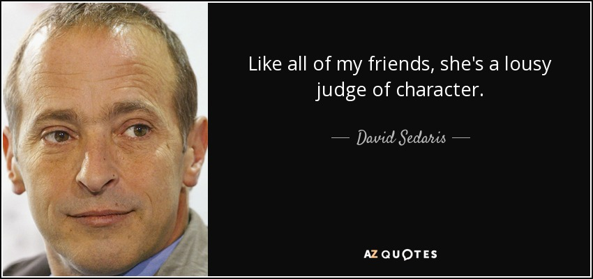 Like all of my friends, she's a lousy judge of character. - David Sedaris