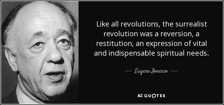 Like all revolutions, the surrealist revolution was a reversion, a restitution, an expression of vital and indispensable spiritual needs. - Eugene Ionesco