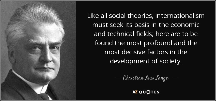 Like all social theories, internationalism must seek its basis in the economic and technical fields; here are to be found the most profound and the most decisive factors in the development of society. - Christian Lous Lange