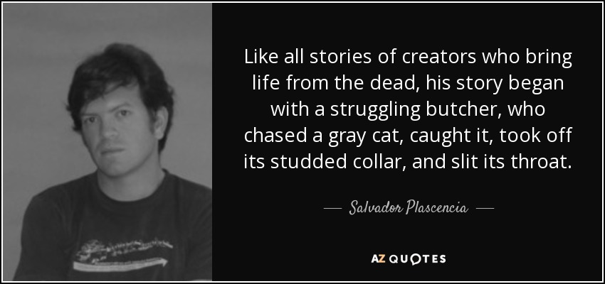 Like all stories of creators who bring life from the dead, his story began with a struggling butcher, who chased a gray cat, caught it, took off its studded collar, and slit its throat. - Salvador Plascencia