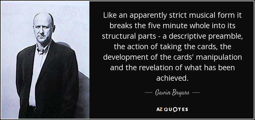Like an apparently strict musical form it breaks the five minute whole into its structural parts - a descriptive preamble, the action of taking the cards, the development of the cards' manipulation and the revelation of what has been achieved. - Gavin Bryars