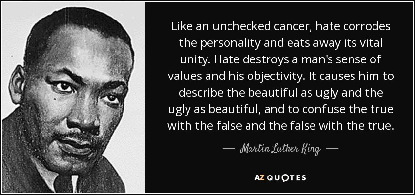 Like an unchecked cancer, hate corrodes the personality and eats away its vital unity. Hate destroys a man's sense of values and his objectivity. It causes him to describe the beautiful as ugly and the ugly as beautiful, and to confuse the true with the false and the false with the true. - Martin Luther King, Jr.