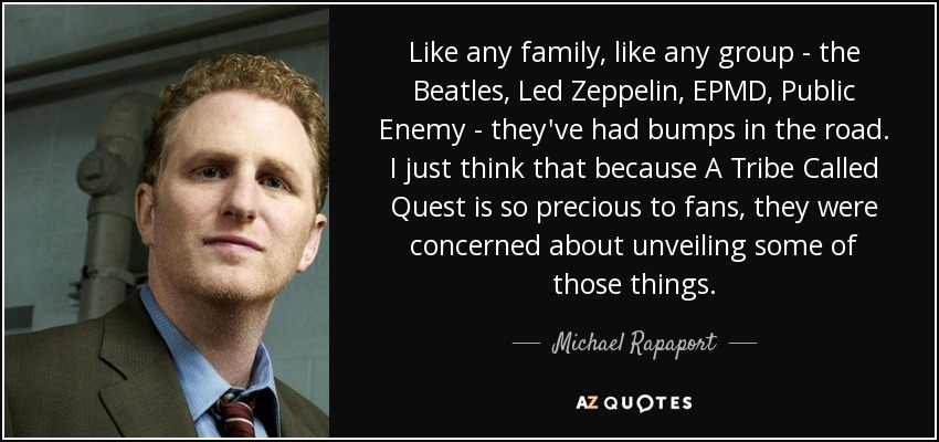 Like any family, like any group - the Beatles, Led Zeppelin, EPMD, Public Enemy - they've had bumps in the road. I just think that because A Tribe Called Quest is so precious to fans, they were concerned about unveiling some of those things. - Michael Rapaport