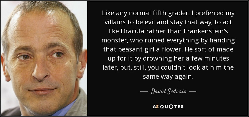 Like any normal fifth grader, I preferred my villains to be evil and stay that way, to act like Dracula rather than Frankenstein's monster, who ruined everything by handing that peasant girl a flower. He sort of made up for it by drowning her a few minutes later, but, still, you couldn't look at him the same way again. - David Sedaris