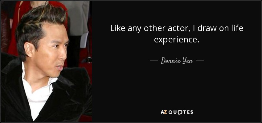 Like any other actor, I draw on life experience. - Donnie Yen