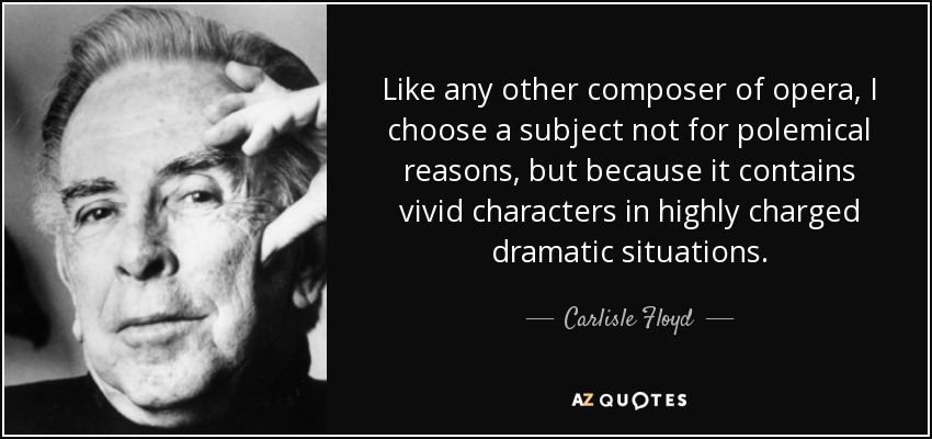 Like any other composer of opera, I choose a subject not for polemical reasons, but because it contains vivid characters in highly charged dramatic situations. - Carlisle Floyd