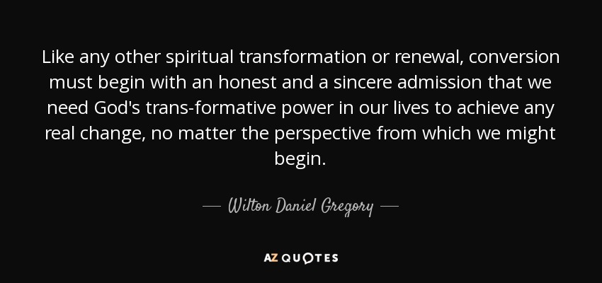 Like any other spiritual transformation or renewal, conversion must begin with an honest and a sincere admission that we need God's trans-formative power in our lives to achieve any real change, no matter the perspective from which we might begin. - Wilton Daniel Gregory