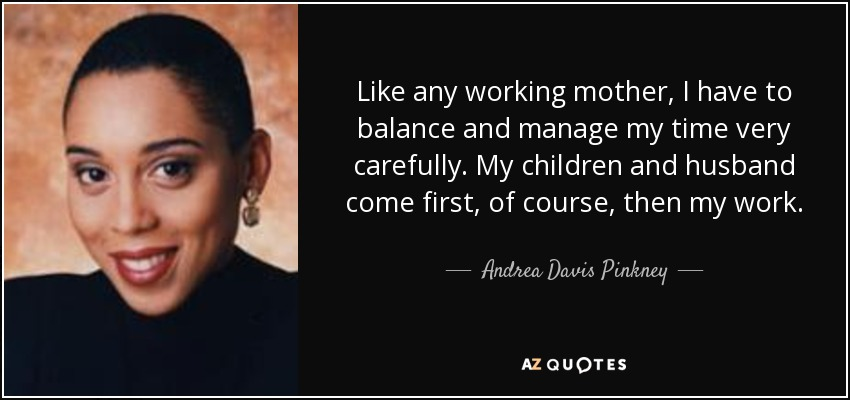 Like any working mother, I have to balance and manage my time very carefully. My children and husband come first, of course, then my work. - Andrea Davis Pinkney