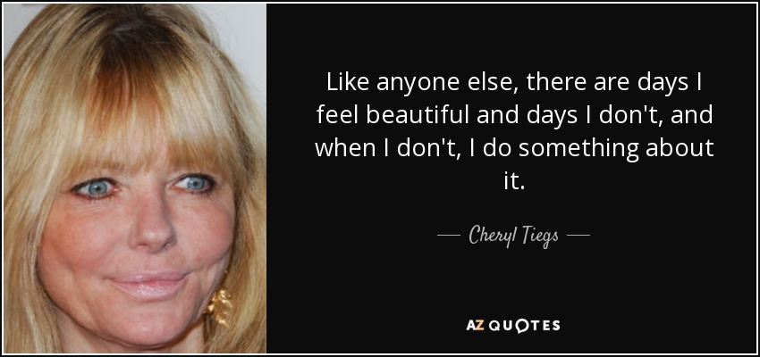 Like anyone else, there are days I feel beautiful and days I don't, and when I don't, I do something about it. - Cheryl Tiegs