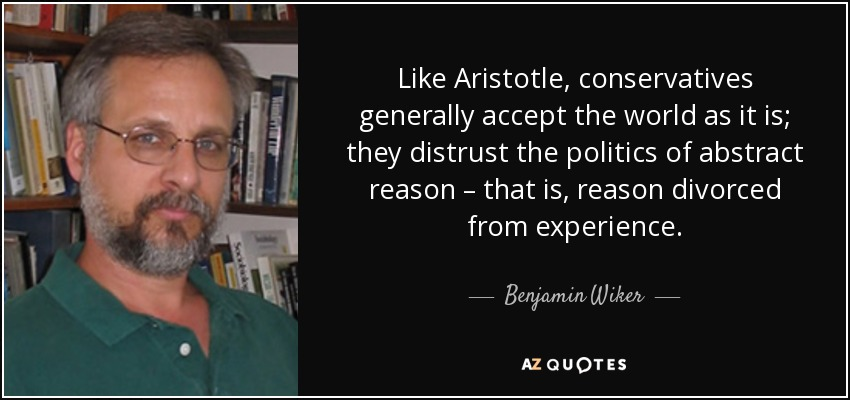 Like Aristotle, conservatives generally accept the world as it is; they distrust the politics of abstract reason – that is, reason divorced from experience. - Benjamin Wiker