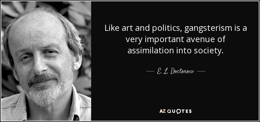 Like art and politics, gangsterism is a very important avenue of assimilation into society. - E. L. Doctorow