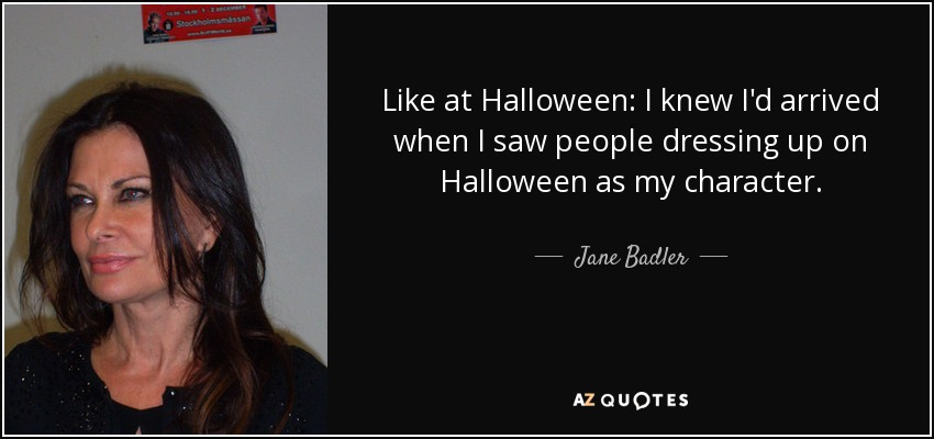 Like at Halloween: I knew I'd arrived when I saw people dressing up on Halloween as my character. - Jane Badler