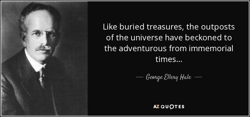 Like buried treasures, the outposts of the universe have beckoned to the adventurous from immemorial times... - George Ellery Hale
