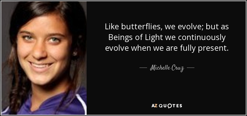 Like butterflies, we evolve; but as Beings of Light we continuously evolve when we are fully present. - Michelle Cruz