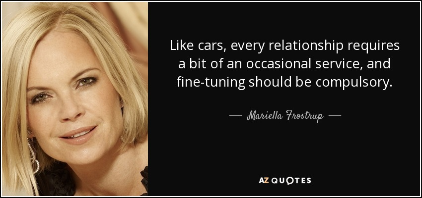 Like cars, every relationship requires a bit of an occasional service, and fine-tuning should be compulsory. - Mariella Frostrup