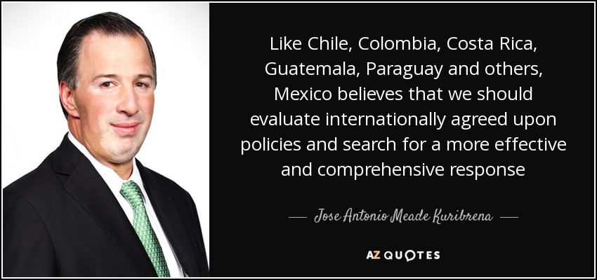 Like Chile, Colombia, Costa Rica, Guatemala, Paraguay and others, Mexico believes that we should evaluate internationally agreed upon policies and search for a more effective and comprehensive response - Jose Antonio Meade Kuribrena
