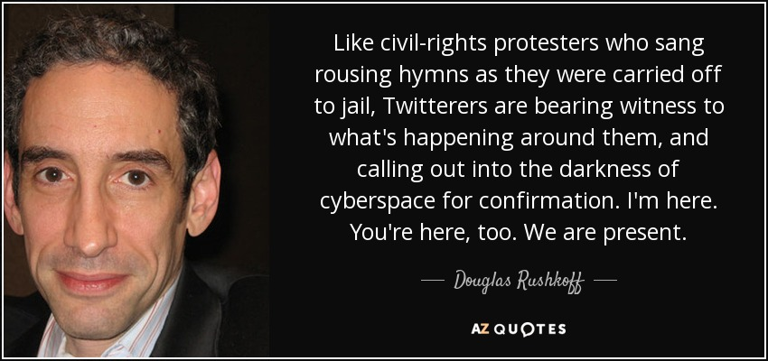 Like civil-rights protesters who sang rousing hymns as they were carried off to jail, Twitterers are bearing witness to what's happening around them, and calling out into the darkness of cyberspace for confirmation. I'm here. You're here, too. We are present. - Douglas Rushkoff