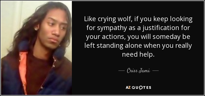 Like crying wolf, if you keep looking for sympathy as a justification for your actions, you will someday be left standing alone when you really need help. - Criss Jami