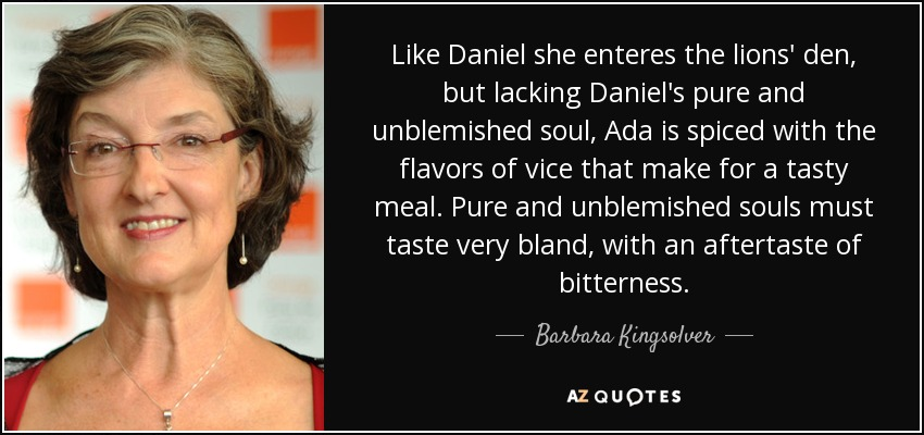 Like Daniel she enteres the lions' den, but lacking Daniel's pure and unblemished soul, Ada is spiced with the flavors of vice that make for a tasty meal. Pure and unblemished souls must taste very bland, with an aftertaste of bitterness. - Barbara Kingsolver