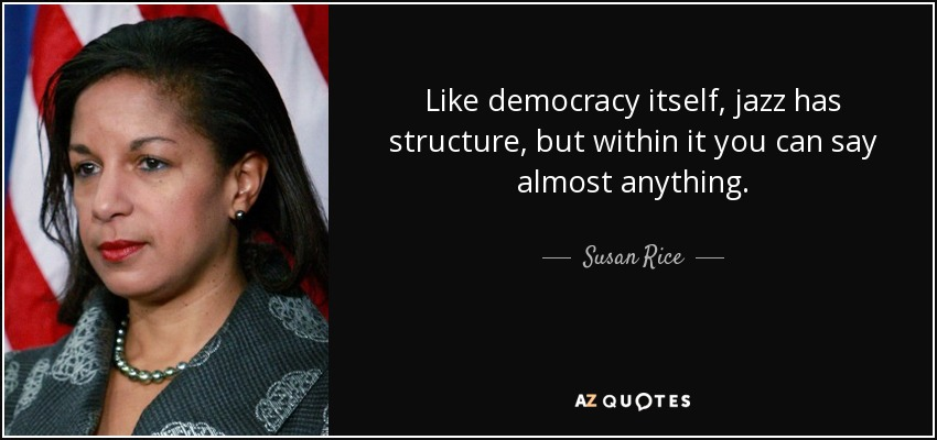 Like democracy itself, jazz has structure, but within it you can say almost anything. - Susan Rice