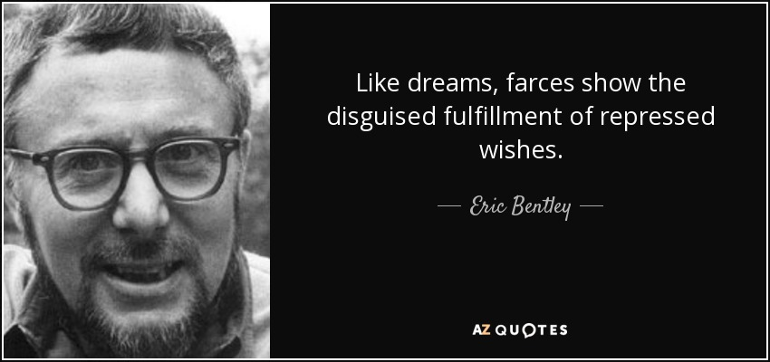 Like dreams, farces show the disguised fulfillment of repressed wishes. - Eric Bentley