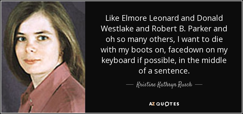 Like Elmore Leonard and Donald Westlake and Robert B. Parker and oh so many others, I want to die with my boots on, facedown on my keyboard if possible, in the middle of a sentence. - Kristine Kathryn Rusch
