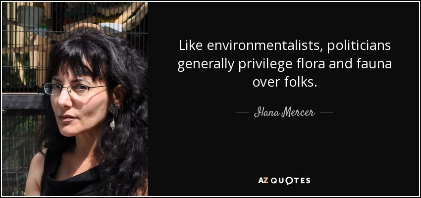 Like environmentalists, politicians generally privilege flora and fauna over folks. - Ilana Mercer