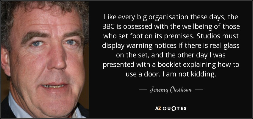 Like every big organisation these days, the BBC is obsessed with the wellbeing of those who set foot on its premises. Studios must display warning notices if there is real glass on the set, and the other day I was presented with a booklet explaining how to use a door. I am not kidding. - Jeremy Clarkson