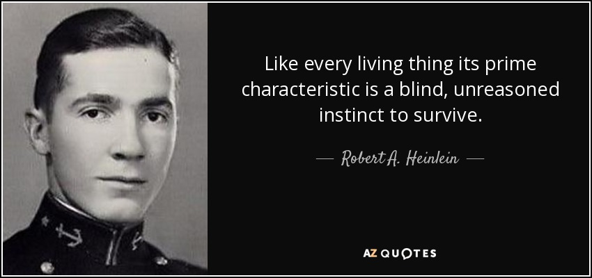 Like every living thing its prime characteristic is a blind, unreasoned instinct to survive. - Robert A. Heinlein