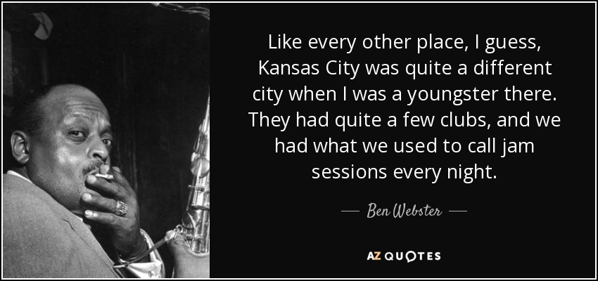Like every other place, I guess, Kansas City was quite a different city when I was a youngster there. They had quite a few clubs, and we had what we used to call jam sessions every night. - Ben Webster