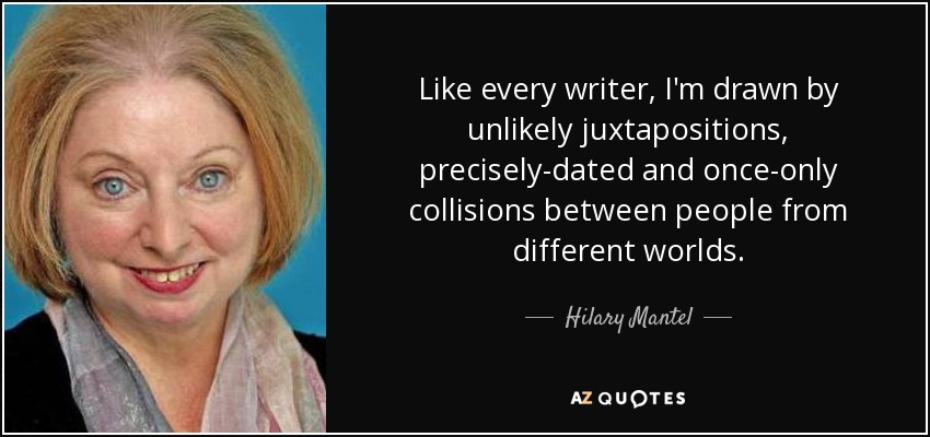 Like every writer, I'm drawn by unlikely juxtapositions, precisely-dated and once-only collisions between people from different worlds. - Hilary Mantel