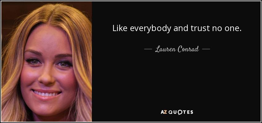 Like everybody and trust no one. - Lauren Conrad