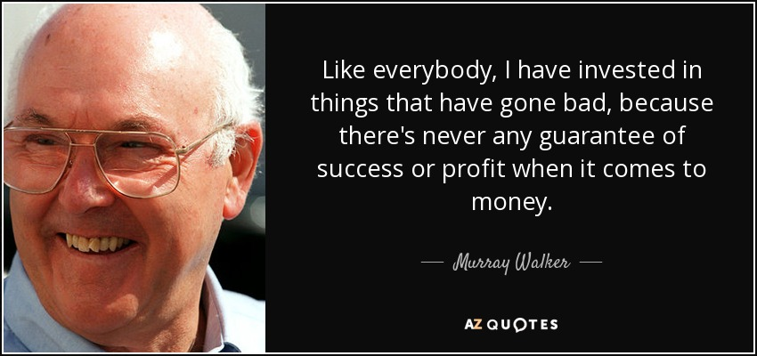 Like everybody, I have invested in things that have gone bad, because there's never any guarantee of success or profit when it comes to money. - Murray Walker