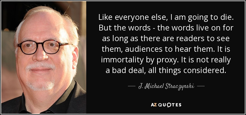 Like everyone else, I am going to die. But the words - the words live on for as long as there are readers to see them, audiences to hear them. It is immortality by proxy. It is not really a bad deal, all things considered. - J. Michael Straczynski