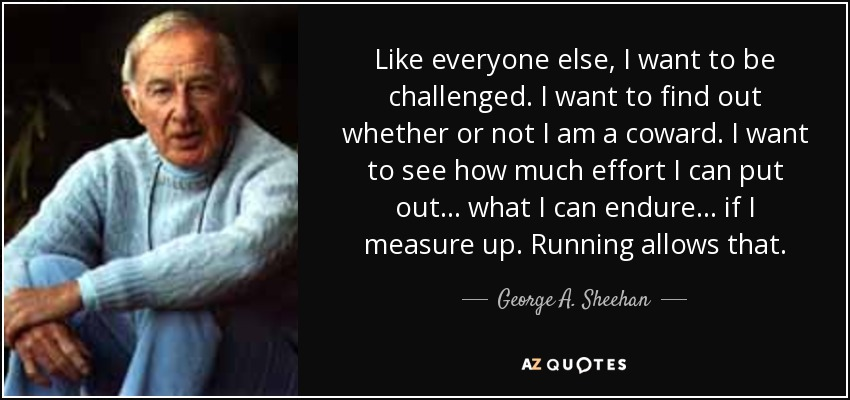 Like everyone else, I want to be challenged. I want to find out whether or not I am a coward. I want to see how much effort I can put out . . . what I can endure . . . if I measure up. Running allows that. - George A. Sheehan