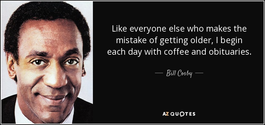Like everyone else who makes the mistake of getting older, I begin each day with coffee and obituaries. - Bill Cosby