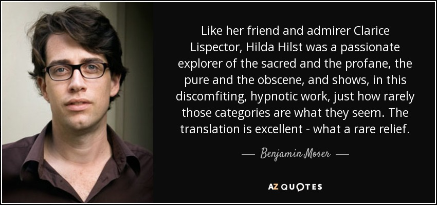 Like her friend and admirer Clarice Lispector, Hilda Hilst was a passionate explorer of the sacred and the profane, the pure and the obscene, and shows, in this discomfiting, hypnotic work, just how rarely those categories are what they seem. The translation is excellent - what a rare relief. - Benjamin Moser