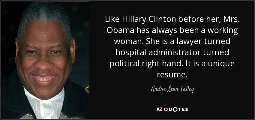 Like Hillary Clinton before her, Mrs. Obama has always been a working woman. She is a lawyer turned hospital administrator turned political right hand. It is a unique resume. - Andre Leon Talley